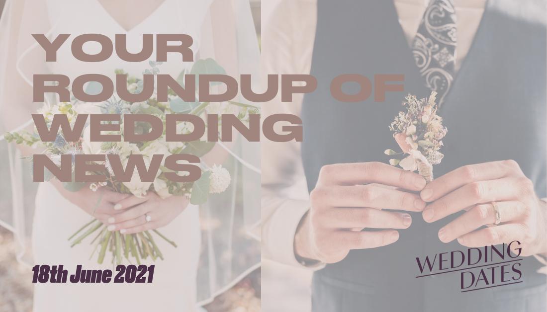 Easing of Restrictions - Prepare For Wedding Season Weekly Roundup 18th June